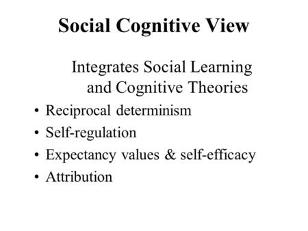 Social Cognitive View Integrates Social Learning and Cognitive Theories Reciprocal determinism Self-regulation Expectancy values & self-efficacy Attribution.