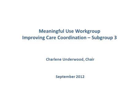 Meaningful Use Workgroup Improving Care Coordination – Subgroup 3 Charlene Underwood, Chair September 2012.