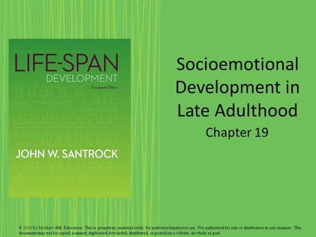 Socioemotional Development in Late Adulthood Chapter 19 © 2013 by McGraw-Hill Education. This is proprietary material solely for authorized instructor.