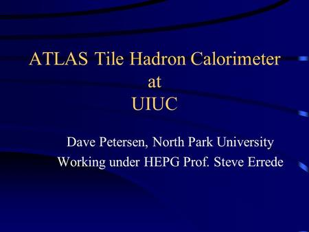 ATLAS Tile Hadron Calorimeter at UIUC Dave Petersen, North Park University Working under HEPG Prof. Steve Errede.