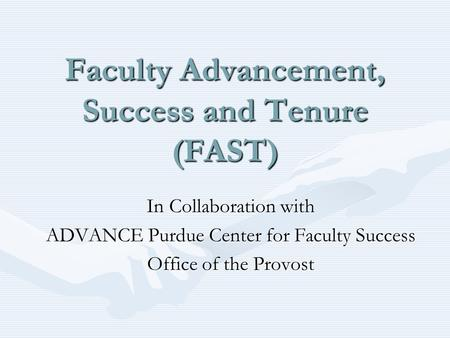 Faculty Advancement, Success and Tenure (FAST) In Collaboration with ADVANCE Purdue Center for Faculty Success Office of the Provost.