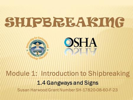 SHIPBREAKING Module 1: Introduction to Shipbreaking 1.4 Gangways and Signs Susan Harwood Grant Number SH-17820-08-60-F-23.