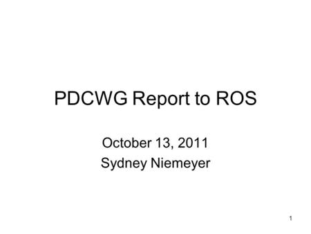 1 PDCWG Report to ROS October 13, 2011 Sydney Niemeyer.