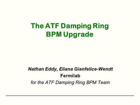 The ATF Damping Ring BPM Upgrade Nathan Eddy, Eliana Gianfelice-Wendt Fermilab for the ATF Damping Ring BPM Team.