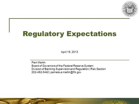 Regulatory Expectations April 19, 2013 Pam Martin Board of Governors of the Federal Reserve System Division of Banking Supervision and Regulation | Risk.
