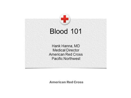 Blood 101 Hank Hanna, MD Medical Director American Red Cross Pacific Northwest.