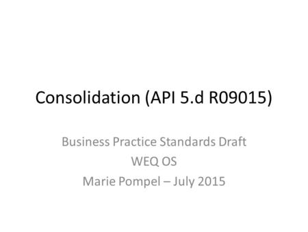 Consolidation (API 5.d R09015) Business Practice Standards Draft WEQ OS Marie Pompel – July 2015.