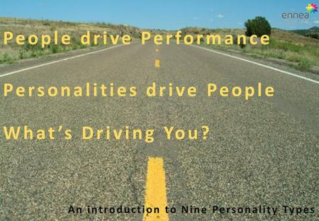 People drive Performance Personalities drive People What's Driving You? An introduction to Nine Personality Types.