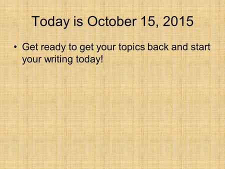 Today is October 15, 2015 Get ready to get your topics back and start your writing today!