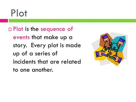 Plot  Plot is the sequence of events that make up a story. Every plot is made up of a series of incidents that are related to one another.