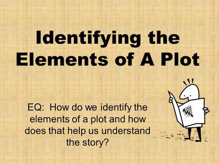 Identifying the Elements of A Plot EQ: How do we identify the elements of a plot and how does that help us understand the story?