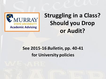 Struggling in a Class? Should you Drop or Audit? See 2015-16 Bulletin, pp. 40-41 for University policies.