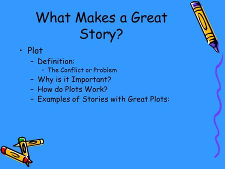 What Makes a Great Story? Plot –Definition: The Conflict or Problem –Why is it Important? –How do Plots Work? –Examples of Stories with Great Plots: