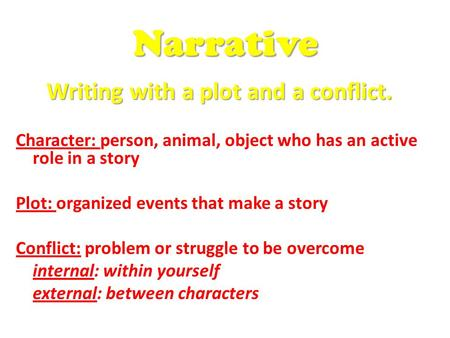 Writing with a plot and a conflict. Character: person, animal, object who has an active role in a story Plot: organized events that make a story Conflict: