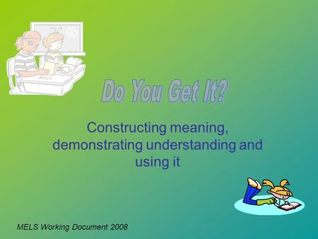 Constructing meaning, demonstrating understanding and using it MELS Working Document 2008.
