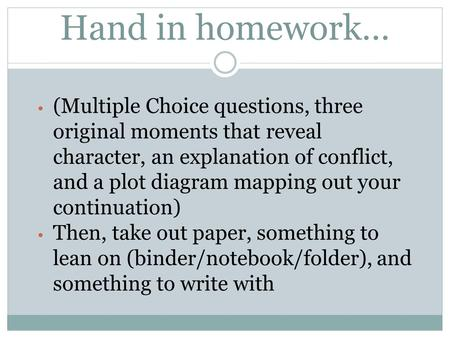 Hand in homework… (Multiple Choice questions, three original moments that reveal character, an explanation of conflict, and a plot diagram mapping out.