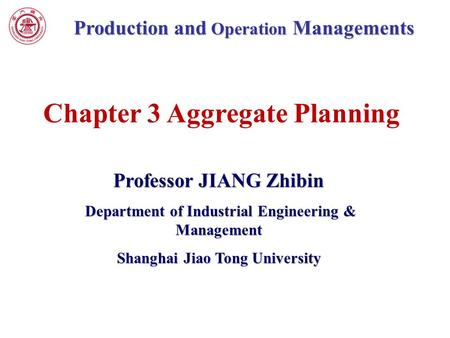 Production and Operation Managements Professor JIANG Zhibin Department of Industrial Engineering & Management Department of Industrial Engineering & Management.