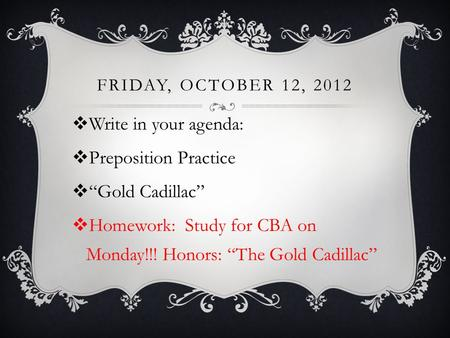 "FRIDAY, OCTOBER 12, 2012  Write in your agenda:  Preposition Practice  ""Gold Cadillac""  Homework: Study for CBA on Monday!!! Honors: ""The Gold Cadillac"""