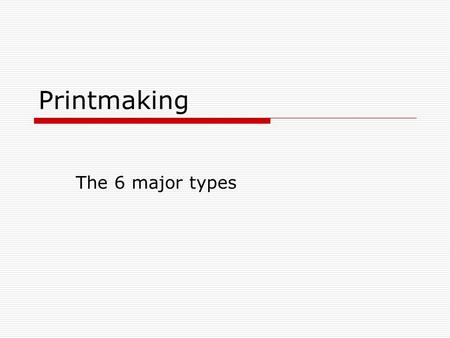 Printmaking The 6 major types. Types of Printmaking 1.) Relief 2.) Intaglio 3.) Lithography 4.) Serigraphy 5.) Giclee 6.) Collagraphs.