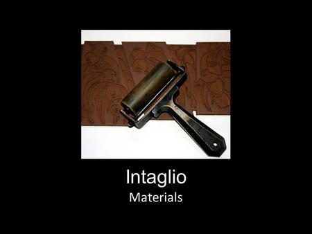 Intaglio Materials. Metal Plate Intaglio is where the image is created on a metal plate. The material is usually copper or zinc, as those metals are softer.