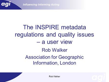 Rob Walker The INSPIRE metadata regulations and quality issues – a user view Rob Walker Association for Geographic Information, London.