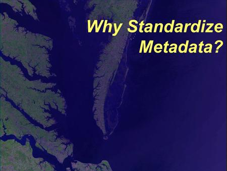 Why Standardize Metadata?. Why Have a Standard? Think for a moment how hard it would be to… … bake a cake without standard units of measurement. … put.