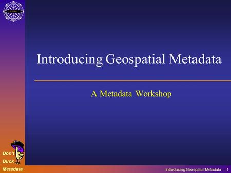 Introducing Geospatial Metadata ---1 Don't Duck Metadata Introducing Geospatial Metadata A Metadata Workshop.