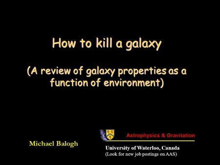 How to kill a galaxy (A review of galaxy properties as a function of environment) Michael Balogh University of Waterloo, Canada (Look for new job postings.
