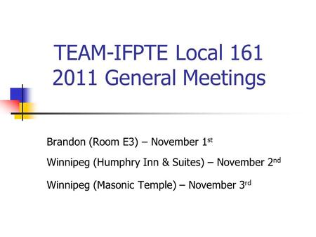 Brandon (Room E3) – November 1 st Winnipeg (Humphry Inn & Suites) – November 2 nd Winnipeg (Masonic Temple) – November 3 rd TEAM-IFPTE Local 161 2011 General.