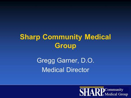 Community Medical Group ® Sharp Community Medical Group Gregg Garner, D.O. Medical Director.