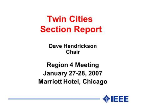 Twin Cities Section Report Dave Hendrickson Chair Region 4 Meeting January 27-28, 2007 Marriott Hotel, Chicago.