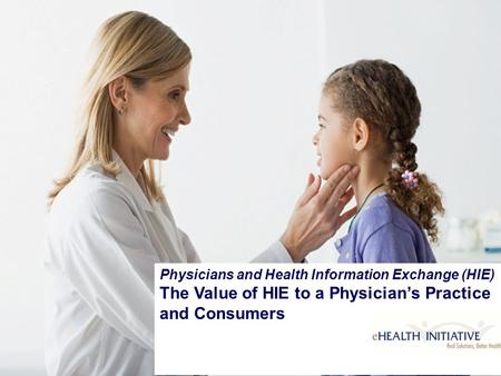 Physicians and Health Information Exchange (HIE) The Value of HIE to a Physician's Practice and Consumers.