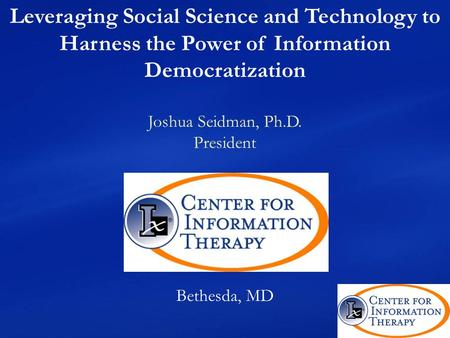 Leveraging Social Science and Technology to Harness the Power of Information Democratization Joshua Seidman, Ph.D. President Bethesda, MD.