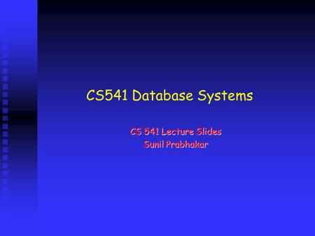 CS 541 Lecture Slides Sunil Prabhakar CS541 Database Systems.