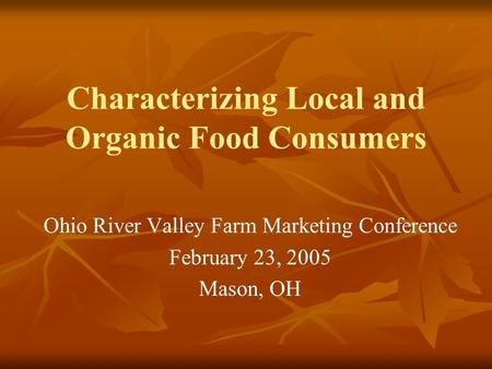Characterizing Local and Organic Food Consumers Ohio River Valley Farm Marketing Conference February 23, 2005 Mason, OH.