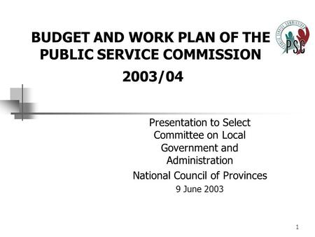 1 BUDGET AND WORK PLAN OF THE PUBLIC SERVICE COMMISSION 2003/04 Presentation to Select Committee on Local Government and Administration National Council.