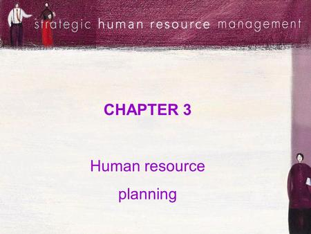 CHAPTER 3 Human resource planning. Session objectives Define HRP and understand its relationship with strategic organisational planning Appreciate the.