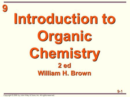 9 9-1 Copyright © 2000 by John Wiley & Sons, Inc. All rights reserved. Introduction to Organic Chemistry 2 ed William H. Brown.