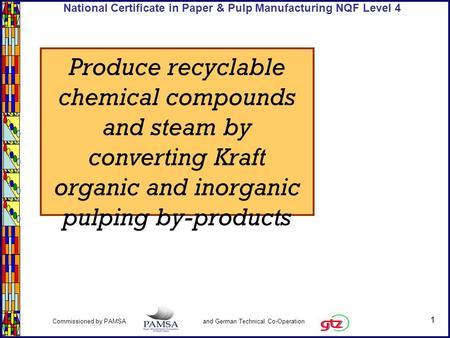 1 Commissioned by PAMSA and German Technical Co-Operation National Certificate in Paper & Pulp Manufacturing NQF Level 4 Produce recyclable chemical compounds.