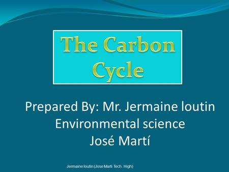 Prepared By: Mr. Jermaine loutin Environmental science José Martí Jermaine loutin (Jose Marti Tech. High)