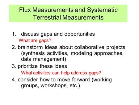 Flux Measurements and Systematic Terrestrial Measurements 1.discuss gaps and opportunities What are gaps? 2. brainstorm ideas about collaborative projects.