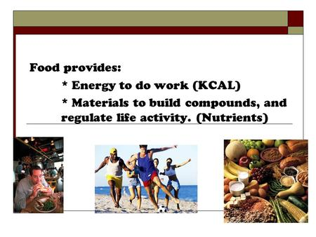 Food provides: * Energy to do work (KCAL) * Materials to build compounds, and regulate life activity. (Nutrients)