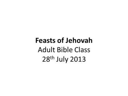 Feasts of Jehovah Adult Bible Class 28 th July 2013.