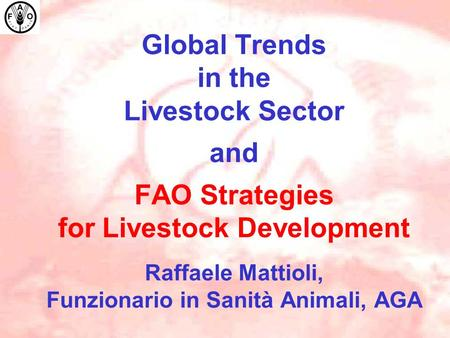Global Trends in the Livestock Sector and FAO Strategies for Livestock Development Raffaele Mattioli, Funzionario in Sanità Animali, AGA.