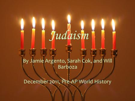 Judaism By Jamie Argento, Sarah Cok, and Will Barboza December 2011, Pre-AP World History.