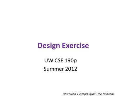 Design Exercise UW CSE 190p Summer 2012 download examples from the calendar.