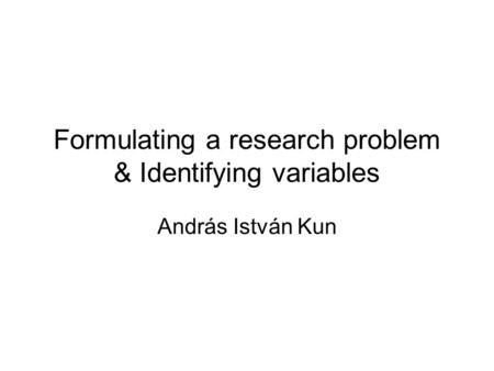 Formulating a research problem & Identifying variables András István Kun.