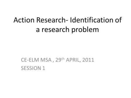 Action Research- Identification of a research problem CE-ELM MSA, 29 th APRIL, 2011 SESSION 1.