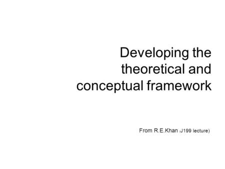 Developing the theoretical and conceptual framework From R.E.Khan ( J199 lecture)