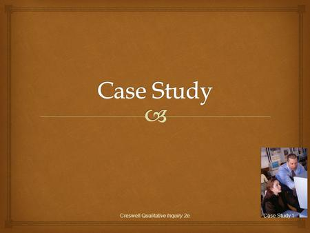 Creswell Qualitative Inquiry 2eCase Study 1.   A case study is the study of an issue through one or more cases in a setting or context (a bounded system)